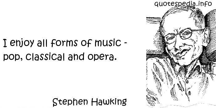 Stephen Hawking - I enjoy all forms of music - pop, classical and opera.