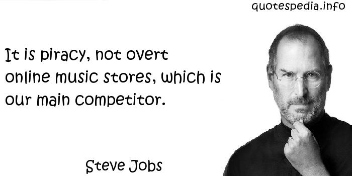 Steve Jobs - It is piracy, not overt online music stores, which is our main competitor.