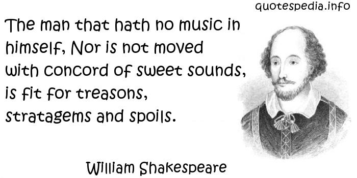 William Shakespeare - The man that hath no music in himself, Nor is not moved with concord of sweet sounds, is fit for treasons, stratagems and spoils.