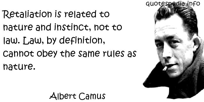 Albert Camus - Retaliation is related to nature and instinct, not to law. Law, by definition, cannot obey the same rules as nature.