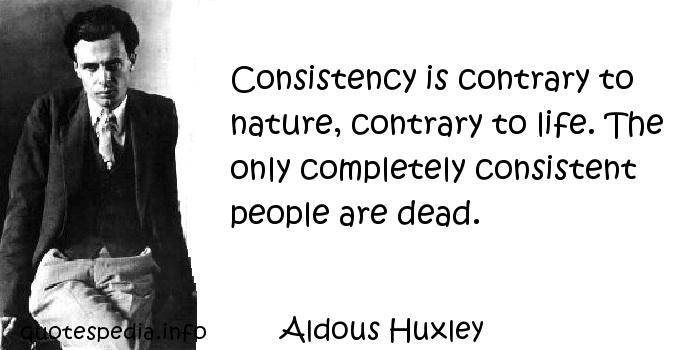 Aldous Huxley - Consistency is contrary to nature, contrary to life. The only completely consistent people are dead.