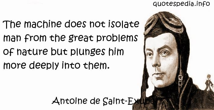 Antoine de Saint-Exupery - The machine does not isolate man from the great problems of nature but plunges him more deeply into them.