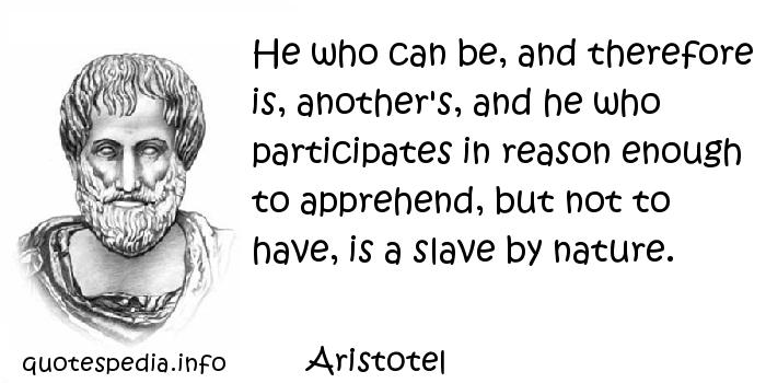 Aristotel - He who can be, and therefore is, another's, and he who participates in reason enough to apprehend, but not to have, is a slave by nature.