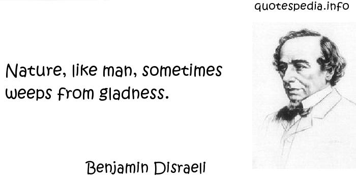 Benjamin Disraeli - Nature, like man, sometimes weeps from gladness.