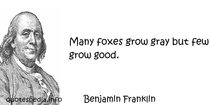 Benjamin Franklin - Many foxes grow gray but few grow good.