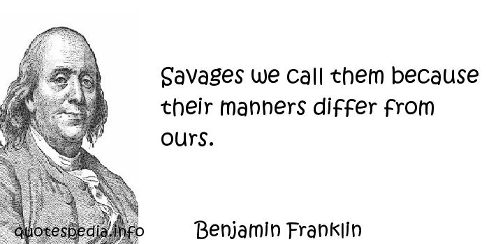 Benjamin Franklin - Savages we call them because their manners differ from ours.