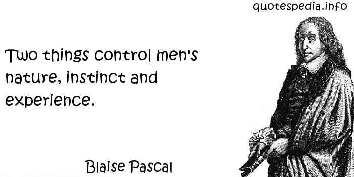 Blaise Pascal - Two things control men's nature, instinct and experience.