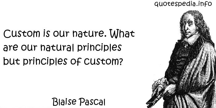 Blaise Pascal - Custom is our nature. What are our natural principles but principles of custom?