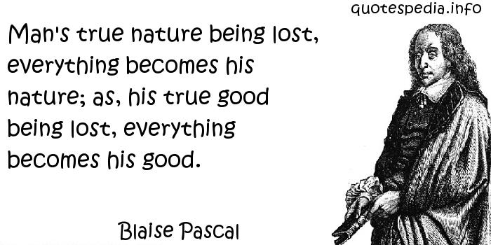 Blaise Pascal - Man's true nature being lost, everything becomes his nature; as, his true good being lost, everything becomes his good.