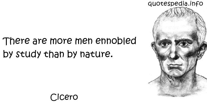 Cicero - There are more men ennobled by study than by nature.