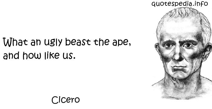 Cicero - What an ugly beast the ape, and how like us.