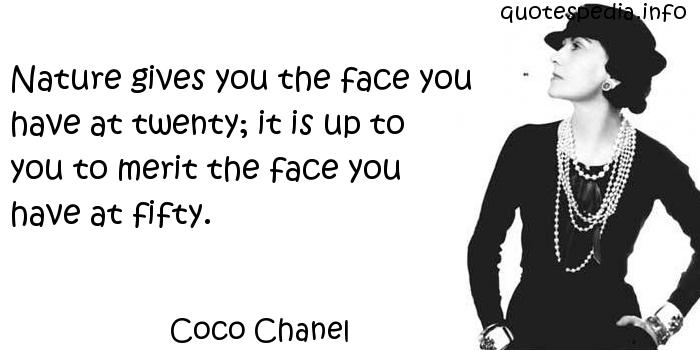 Coco Chanel - Nature gives you the face you have at twenty; it is up to you to merit the face you have at fifty.