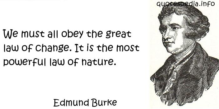 Edmund Burke - We must all obey the great law of change. It is the most powerful law of nature.