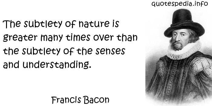 Francis Bacon - The subtlety of nature is greater many times over than the subtlety of the senses and understanding.