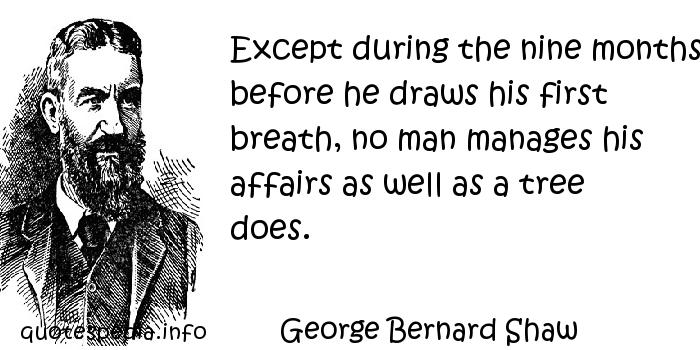 George Bernard Shaw - Except during the nine months before he draws his first breath, no man manages his affairs as well as a tree does.