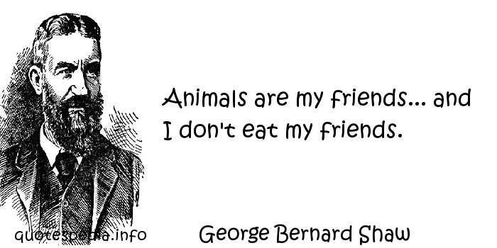 George Bernard Shaw - Animals are my friends... and I don't eat my friends.