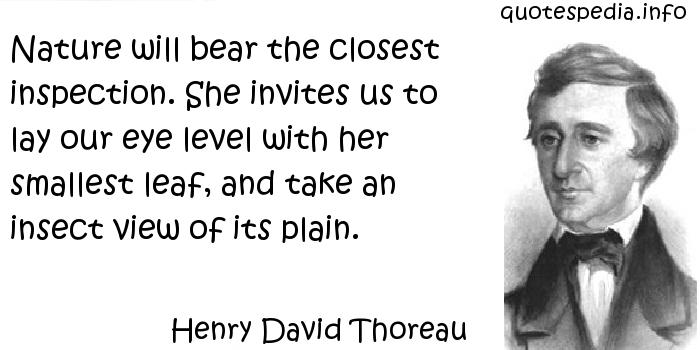 Henry David Thoreau - Nature will bear the closest inspection. She invites us to lay our eye level with her smallest leaf, and take an insect view of its plain.
