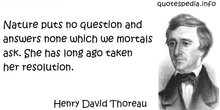 Henry David Thoreau - Nature puts no question and answers none which we mortals ask. She has long ago taken her resolution.