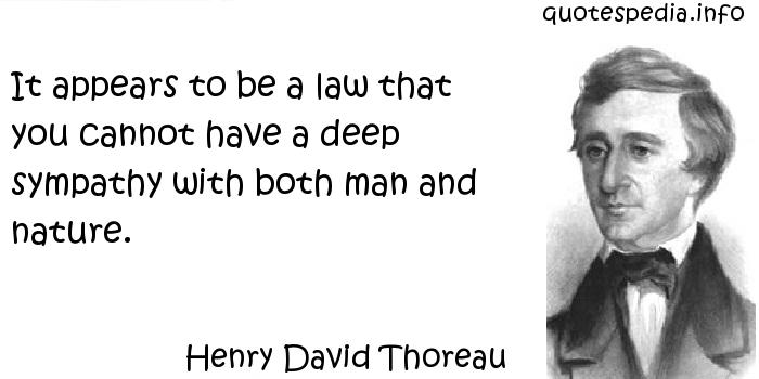 Henry David Thoreau - It appears to be a law that you cannot have a deep sympathy with both man and nature.