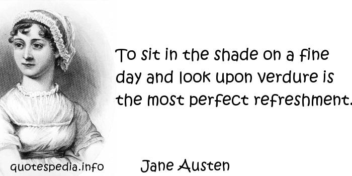 Jane Austen - To sit in the shade on a fine day and look upon verdure is the most perfect refreshment.