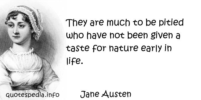 Jane Austen - They are much to be pitied who have not been given a taste for nature early in life.