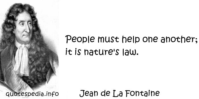 Jean de La Fontaine - People must help one another; it is nature's law.
