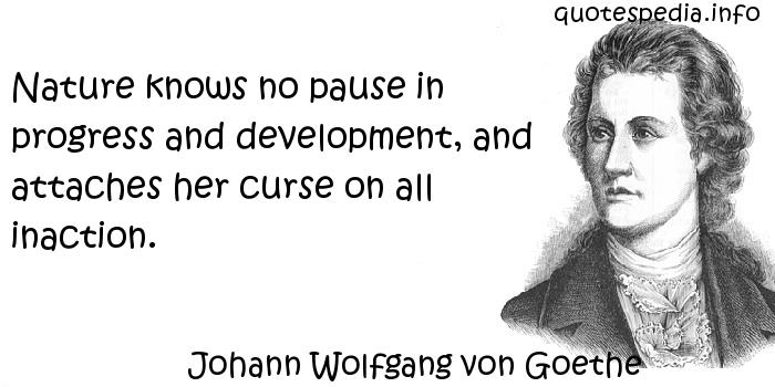 Johann Wolfgang von Goethe - Nature knows no pause in progress and development, and attaches her curse on all inaction.