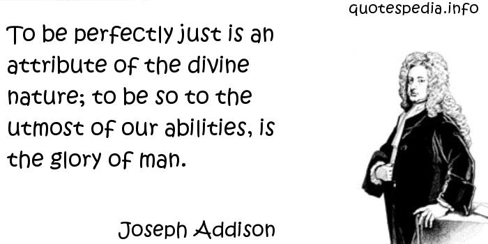 Joseph Addison - To be perfectly just is an attribute of the divine nature; to be so to the utmost of our abilities, is the glory of man.