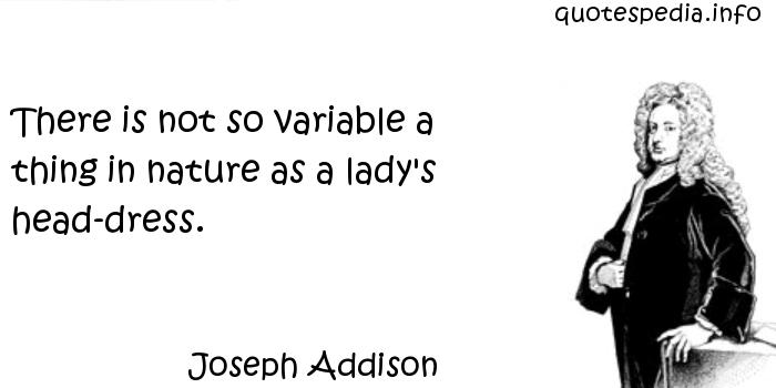 Joseph Addison - There is not so variable a thing in nature as a lady's head-dress.