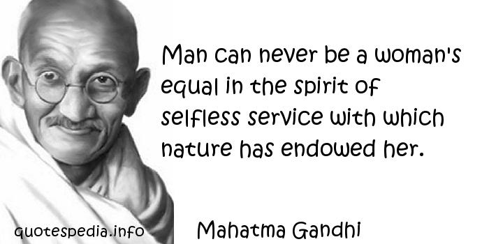 Mahatma Gandhi - Man can never be a woman's equal in the spirit of selfless service with which nature has endowed her.
