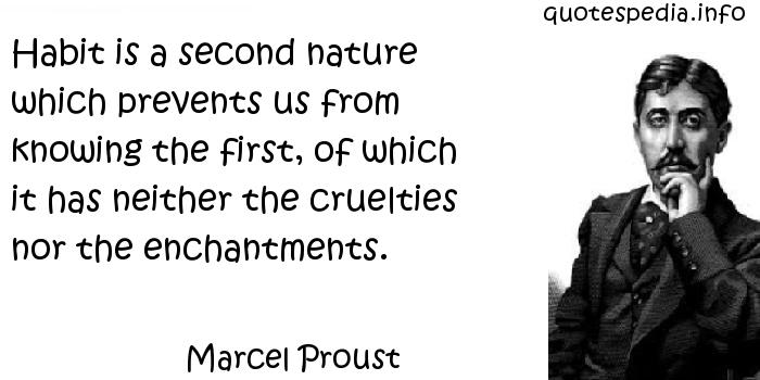 Marcel Proust - Habit is a second nature which prevents us from knowing the first, of which it has neither the cruelties nor the enchantments.