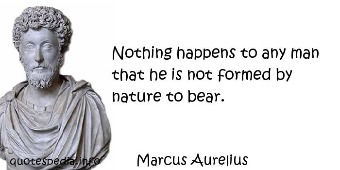 Marcus Aurelius - Nothing happens to any man that he is not formed by nature to bear.