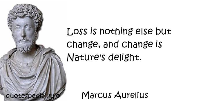 Marcus Aurelius - Loss is nothing else but change, and change is Nature's delight.