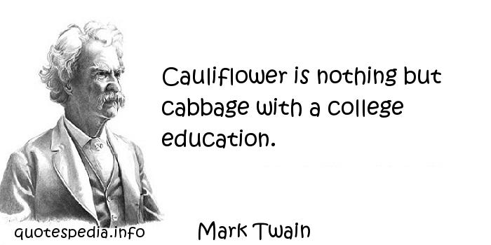 Mark Twain - Cauliflower is nothing but cabbage with a college education.