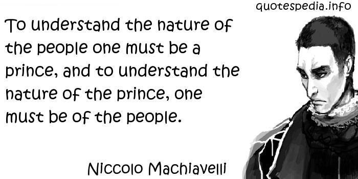 Niccolo Machiavelli - To understand the nature of the people one must be a prince, and to understand the nature of the prince, one must be of the people.