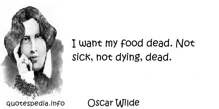 Oscar Wilde - I want my food dead. Not sick, not dying, dead.
