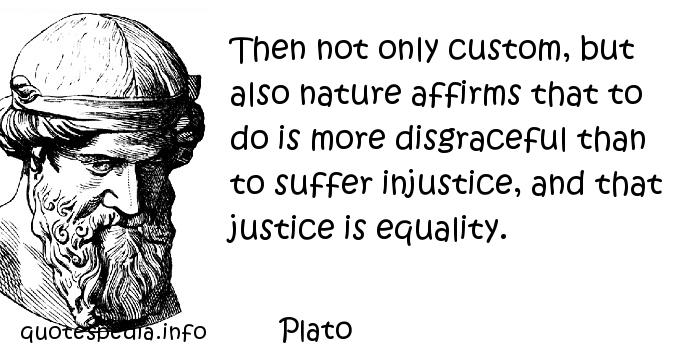 Plato - Then not only custom, but also nature affirms that to do is more disgraceful than to suffer injustice, and that justice is equality.