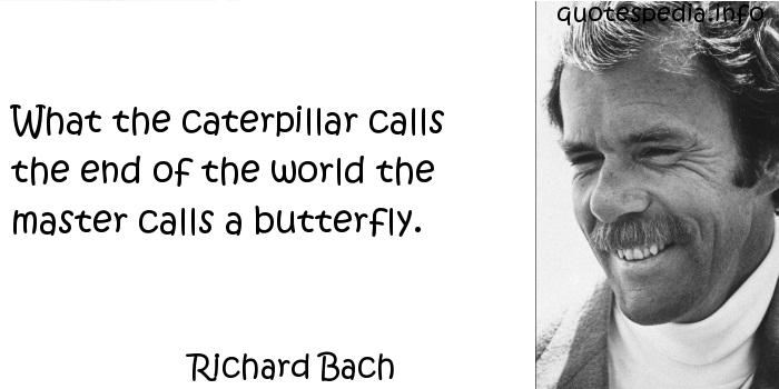 Richard Bach - What the caterpillar calls the end of the world the master calls a butterfly.
