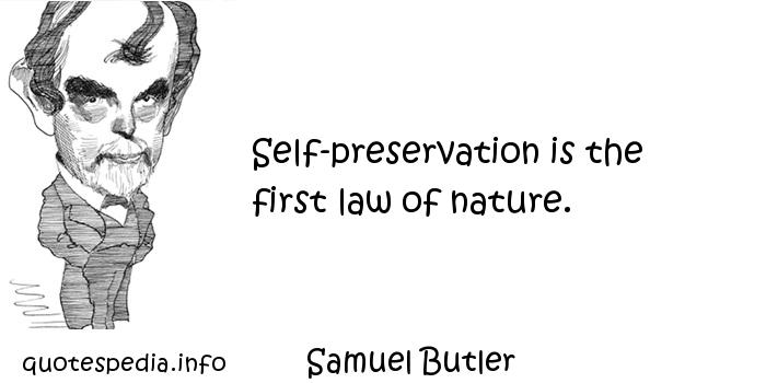 Samuel Butler - Self-preservation is the first law of nature.