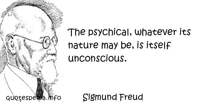 Sigmund Freud - The psychical, whatever its nature may be, is itself unconscious.