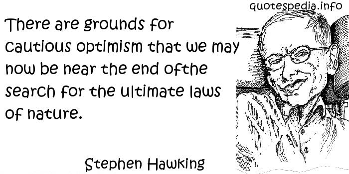 Stephen Hawking - There are grounds for cautious optimism that we may now be near the end ofthe search for the ultimate laws of nature.