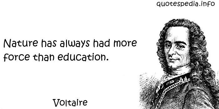Voltaire - Nature has always had more force than education.