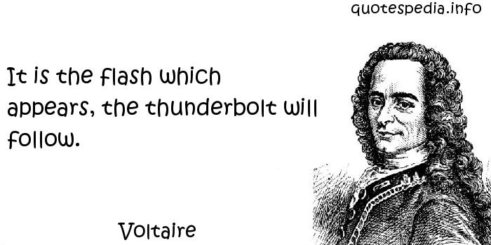 Voltaire - It is the flash which appears, the thunderbolt will follow.