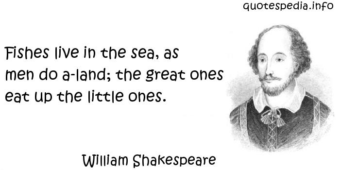 William Shakespeare - Fishes live in the sea, as men do a-land; the great ones eat up the little ones.