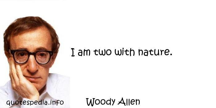 Woody Allen - I am two with nature.