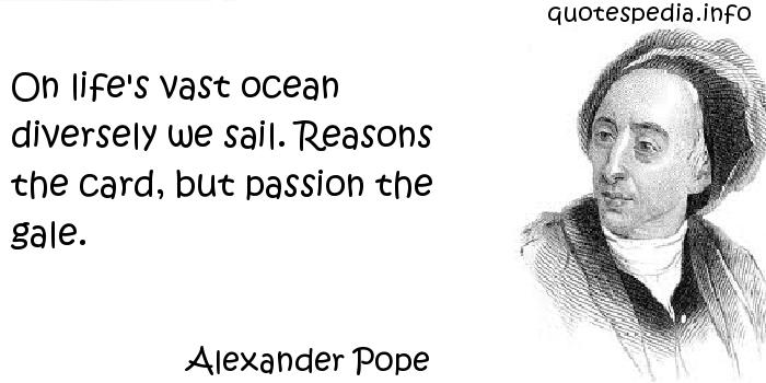 Alexander Pope - On life's vast ocean diversely we sail. Reasons the card, but passion the gale.