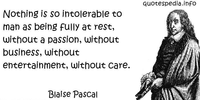 Blaise Pascal - Nothing is so intolerable to man as being fully at rest, without a passion, without business, without entertainment, without care.
