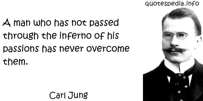 Carl Jung - A man who has not passed through the inferno of his passions has never overcome them.