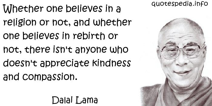 Dalai Lama - Whether one believes in a religion or not, and whether one believes in rebirth or not, there isn't anyone who doesn't appreciate kindness and compassion.