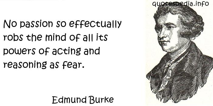 Edmund Burke - No passion so effectually robs the mind of all its powers of acting and reasoning as fear.